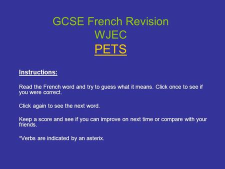 GCSE French Revision WJEC PETS Instructions: Read the French word and try to guess what it means. Click once to see if you were correct. Click again to.