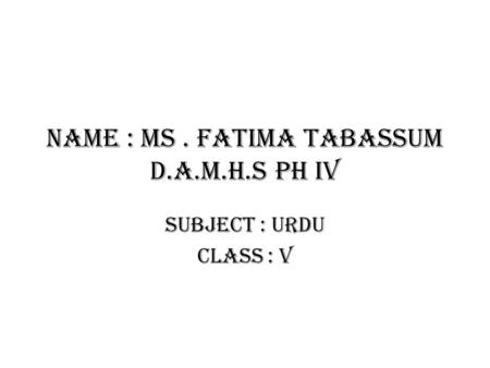 Name : Ms . Fatima tabassum D.A.M.H.S PH IV