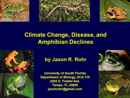 Climate Change, Disease, and Amphibian Declines by Jason R. Rohr University of South Florida Department of Biology, SCA 110 4202 E. Fowler Ave. Tampa,