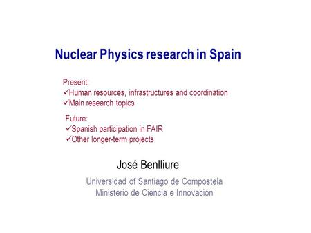 Nuclear Physics research in Spain José Benlliure Universidad of Santiago de Compostela Ministerio de Ciencia e Innovación Present: Human resources, infrastructures.