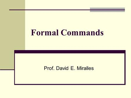 Formal Commands Prof. David E. Miralles. Formal Commands Commands are used when ordering, or telling someone to do something. This is often referred to.