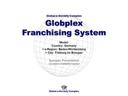 Global e-Society Complex Globplex Franchising System www.globplex.com/aie/gb0020.10.gxcd.ppt Model: Country: Germany > e-Region: Baden-Württemberg > City: