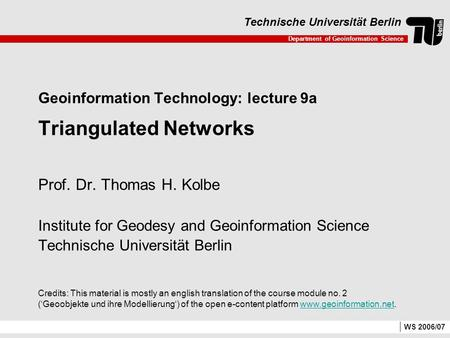 Department of Geoinformation Science Technische Universität Berlin WS 2006/07 Geoinformation Technology: lecture 9a Triangulated Networks Prof. Dr. Thomas.
