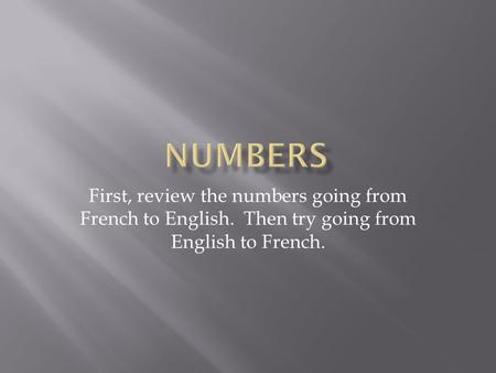 Numbers First, review the numbers going from French to English. Then try going from English to French.