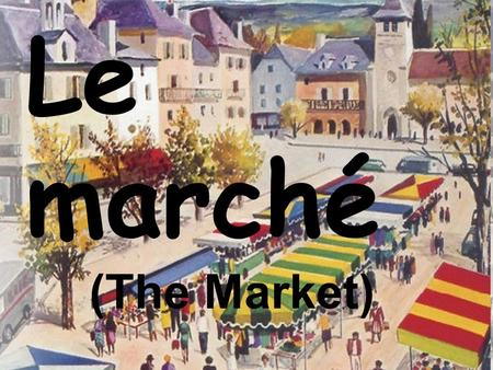 Le marché (The Market). Unit Overview Unit Goal Students will gain knowledge about French shopping habits and develop an appreciation for different kinds.