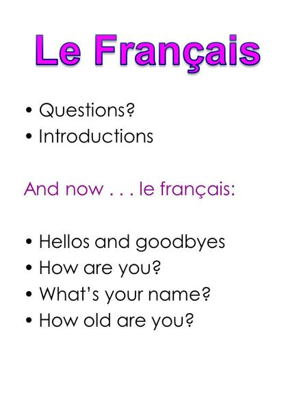 Questions? Introductions And now... le français: Hellos and goodbyes How are you? What's your name? How old are you?
