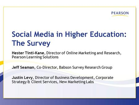 Social Media in Higher Education: The Survey Hester Tinti-Kane, Director of Online Marketing and Research, Pearson Learning Solutions Jeff Seaman, Co-Director,