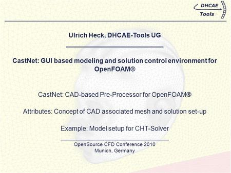 Ulrich Heck, DHCAE-Tools UG ___________________________ CastNet: GUI based modeling and solution control environment for OpenFOAM® CastNet: CAD-based Pre-Processor.