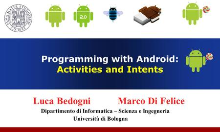 Programming with Android: Activities and Intents Luca Bedogni Marco Di Felice Dipartimento di Informatica – Scienza e Ingegneria Università di Bologna.