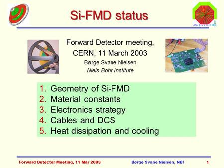 Forward Detector Meeting, 11 Mar 2003Børge Svane Nielsen, NBI1 Si-FMD status Forward Detector meeting, CERN, 11 March 2003 Børge Svane Nielsen Niels Bohr.