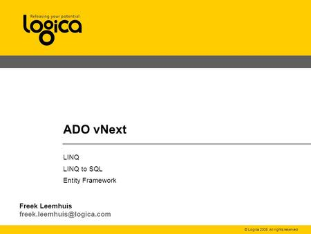 © Logica 2008. All rights reserved ADO vNext LINQ LINQ to SQL Entity Framework Freek Leemhuis