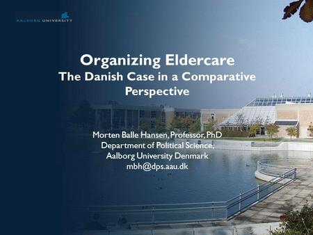 No. 1 Organizing Eldercare The Danish Case in a Comparative Perspective Morten Balle Hansen, Professor, PhD Department of Political Science, Aalborg University.