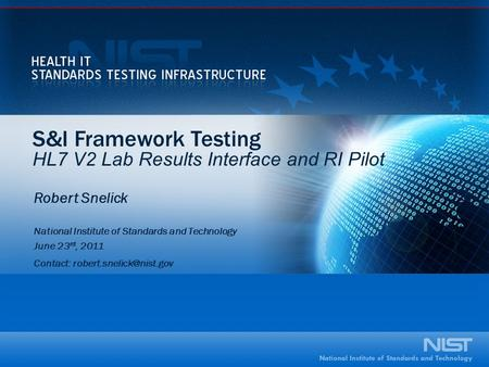 S&I Framework Testing HL7 V2 Lab Results Interface and RI Pilot Robert Snelick National Institute of Standards and Technology June 23 rd, 2011 Contact: