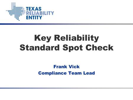 Key Reliability Standard Spot Check Frank Vick Compliance Team Lead.