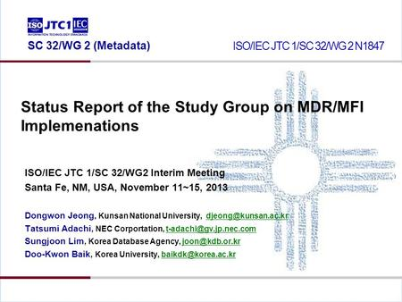 Status Report of the Study Group on MDR/MFI Implemenations ISO/IEC JTC 1/SC 32/WG2 Interim Meeting Santa Fe, NM, USA, November 11~15, 2013 Dongwon Jeong,