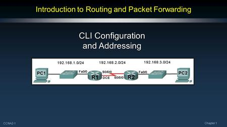 CCNA2-1 Chapter 1 Introduction to Routing and Packet Forwarding CLI Configuration and Addressing.