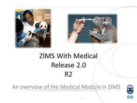 ZIMS With Medical Release 2.0 R2 An overview of the Medical Module in ZIMS 1.