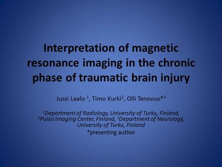 Interpretation of magnetic resonance imaging in the chronic phase of traumatic brain injury Jussi Laalo 1, Timo Kurki 2, Olli Tenovuo* 3 1 Department of.