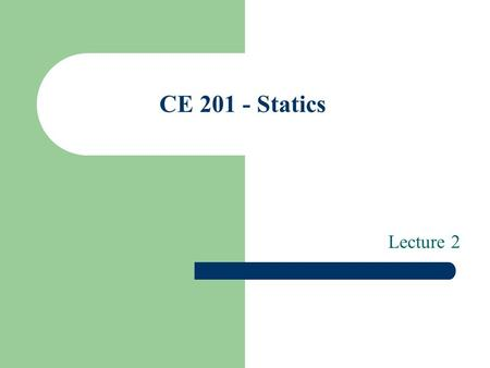 CE 201 - Statics Lecture 2. Contents Vector Operations – Multiplication and Division of Vectors – Addition of Vectors – Subtraction of vectors – Resolution.