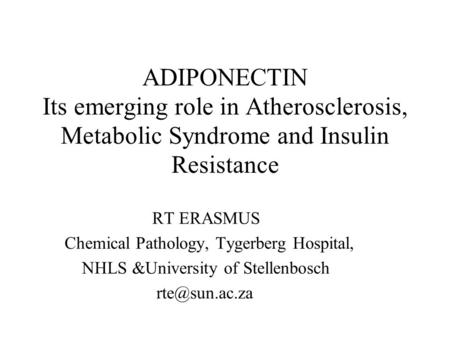 ADIPONECTIN Its emerging role in Atherosclerosis, Metabolic Syndrome and Insulin Resistance RT ERASMUS Chemical Pathology, Tygerberg Hospital, NHLS &University.