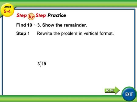Lesson 5-4 Example 3 5-4 Find 19 ÷ 3. Show the remainder. Step 1Rewrite the problem in vertical format.