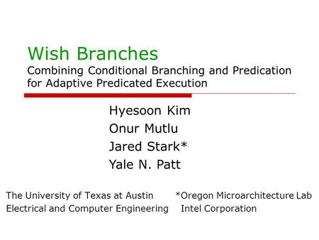 Wish Branches Combining Conditional Branching and Predication for Adaptive Predicated Execution The University of Texas at Austin *Oregon Microarchitecture.