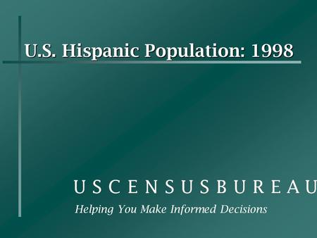 U.S. Hispanic Population: 1998 Helping You Make Informed Decisions.