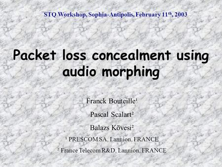 STQ Workshop, Sophia-Antipolis, February 11 th, 2003 Packet loss concealment using audio morphing Franck Bouteille¹ Pascal Scalart² Balazs Kövesi² ¹ PRESCOM.