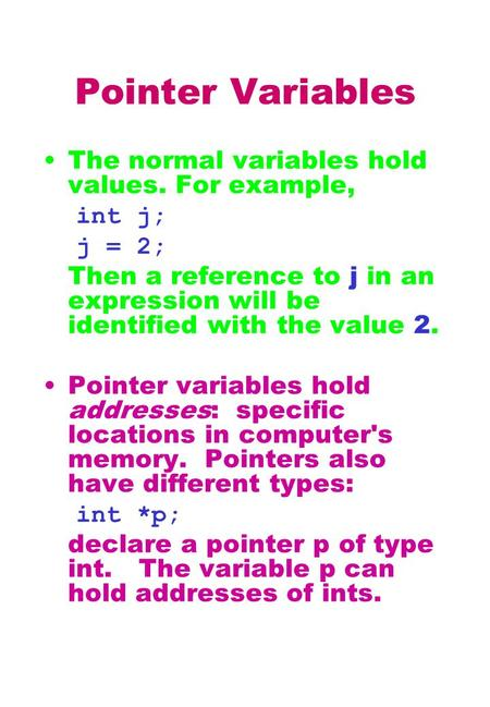Pointer Variables The normal variables hold values. For example, int j; j = 2; Then a reference to j in an expression will be identified with the value.