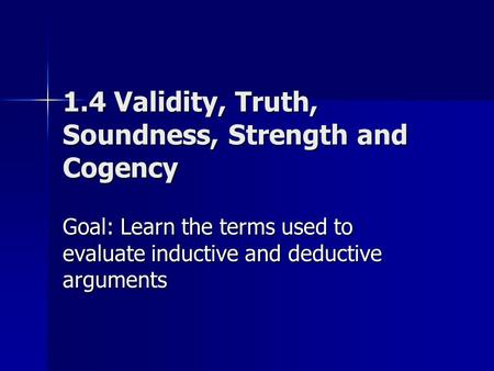 1.4 Validity, Truth, Soundness, Strength and Cogency Goal: Learn the terms used to evaluate inductive and deductive arguments.