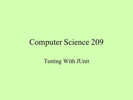 Computer Science 209 Testing With JUnit. Why Test? I don ' t have time, I ' ve got a deadline to meet The more pressure I feel, the fewer tests I will.