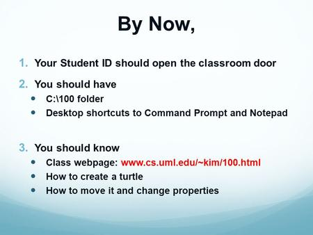 By Now, 1. Your Student ID should open the classroom door 2. You should have C:\100 folder Desktop shortcuts to Command Prompt and Notepad 3. You should.