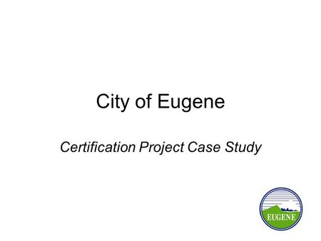 City of Eugene Certification Project Case Study. Why Did Eugene Get Certified? Can't do fund exchange ODOT's Local Agency Program More project control.