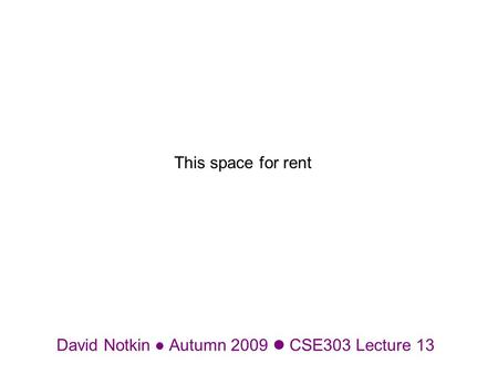 David Notkin Autumn 2009 CSE303 Lecture 13 This space for rent.