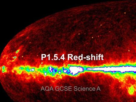P1.5.4 Red-shift AQA GCSE Science A. There are two main pieces of evidence for the Big Bang: 1.The expansion of the universe 2. Cosmic microwave background.