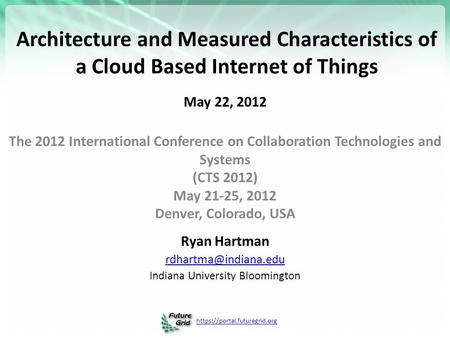 Https://portal.futuregrid.org Architecture and Measured Characteristics of a Cloud Based Internet of Things May 22, 2012 The 2012 International Conference.