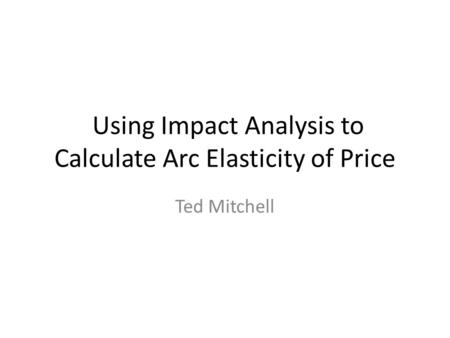 Using Impact Analysis to Calculate Arc Elasticity of Price Ted Mitchell.