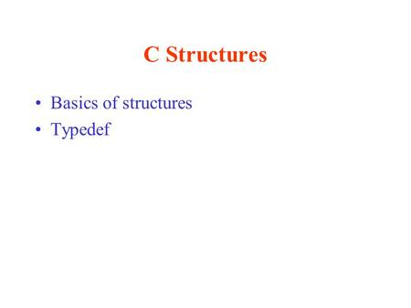 "C Structures Basics of structures Typedef. Data Hierarchy Byte –8 bits (ASCII character 'A' = 01000001) Field –Group of characters (character string ""Fred"")"