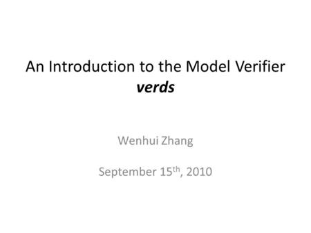 An Introduction to the Model Verifier verds Wenhui Zhang September 15 th, 2010.