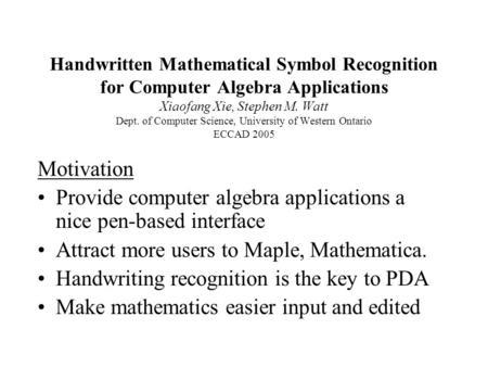 Handwritten Mathematical Symbol Recognition for Computer Algebra Applications Xiaofang Xie, Stephen M. Watt Dept. of Computer Science, University of Western.