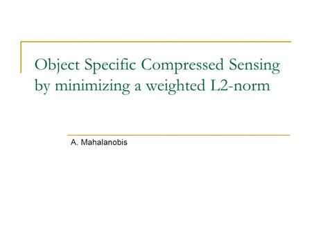 Object Specific Compressed Sensing by minimizing a weighted L2-norm A. Mahalanobis.
