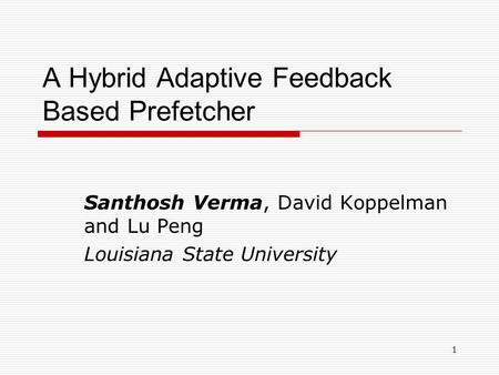 1 A Hybrid Adaptive Feedback Based Prefetcher Santhosh Verma, David Koppelman and Lu Peng Louisiana State University.