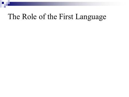 The Role of the First Language. Topics involve *The Contrastive Analysis Hypothesis *Interference and transfer *The examination of CAH *Sources of interlingual.