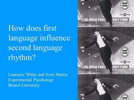 How does first language influence second language rhythm? Laurence White and Sven Mattys Experimental Psychology Bristol University.