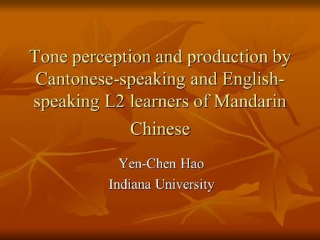 Tone perception and production by Cantonese-speaking and English- speaking L2 learners of Mandarin Chinese Yen-Chen Hao Indiana University.