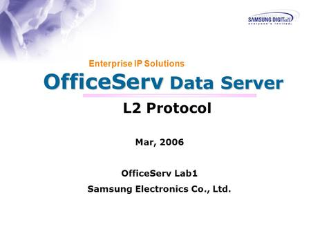 OfficeServ Data Server Enterprise IP Solutions L2 Protocol Mar, 2006 OfficeServ Lab1 Samsung Electronics Co., Ltd.