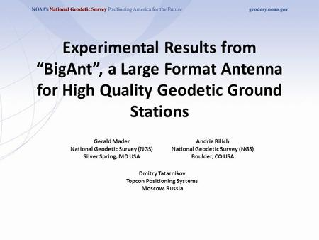 "Experimental Results from ""BigAnt"", a Large Format Antenna for High Quality Geodetic Ground Stations Gerald Mader National Geodetic Survey (NGS) Silver."