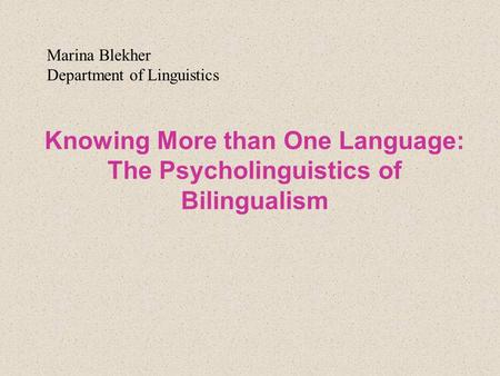 Knowing More than One Language: The Psycholinguistics of Bilingualism Marina Blekher Department of Linguistics.