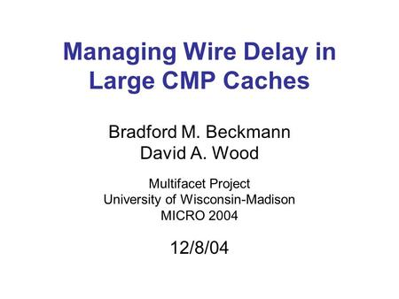 Managing Wire Delay in Large CMP Caches Bradford M. Beckmann David A. Wood Multifacet Project University of Wisconsin-Madison MICRO 2004 12/8/04.