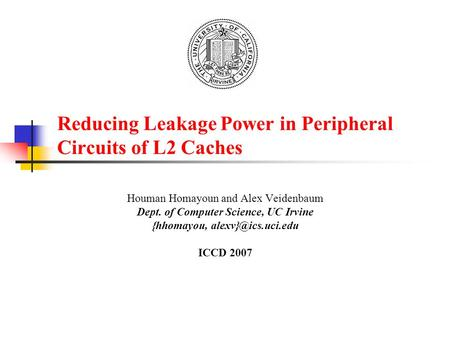 Reducing Leakage Power in Peripheral Circuits of L2 Caches Houman Homayoun and Alex Veidenbaum Dept. of Computer Science, UC Irvine {hhomayou,